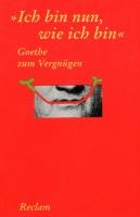 """""""Ich bin nun, wie ich bin"""". Goethe zum Vergnügen"""